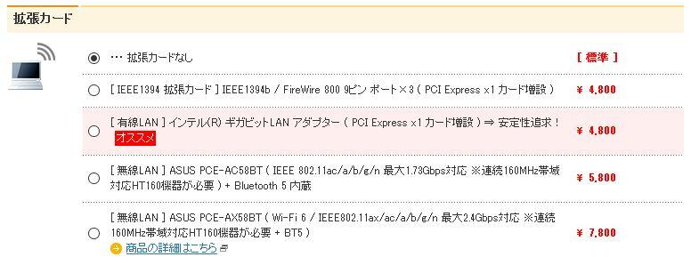 自動生成された代替テキスト:  拡張カー ◎【0【00 [準] ・・拡張カードなし [IEEE1394拡張カード]IEEE18g4b/FireWire8圓9ピンポートx8(POIExpressxlカード増) [有線L自N]インテル(R)ギガピットL自Nアダブター(POIExpressxlカード増)安定性求ー 4.800 4.800 オススメ [無線L自N]ASUSPOE-A058BT(IEEE802」lacたたん最穴178Gbps対応※俿1MHz帯域 対応HTI噐が必要)+日|u引ロ猷h5内 [無線L自N]ASUSPOE-AX58BT(WトFi6/IEEE802」1釀たcたたん最穴2Gbps対応※俿 1MHz帯域対応HTI噐が必要+日T5) 5.800 0 7.800 0商品のはこちら