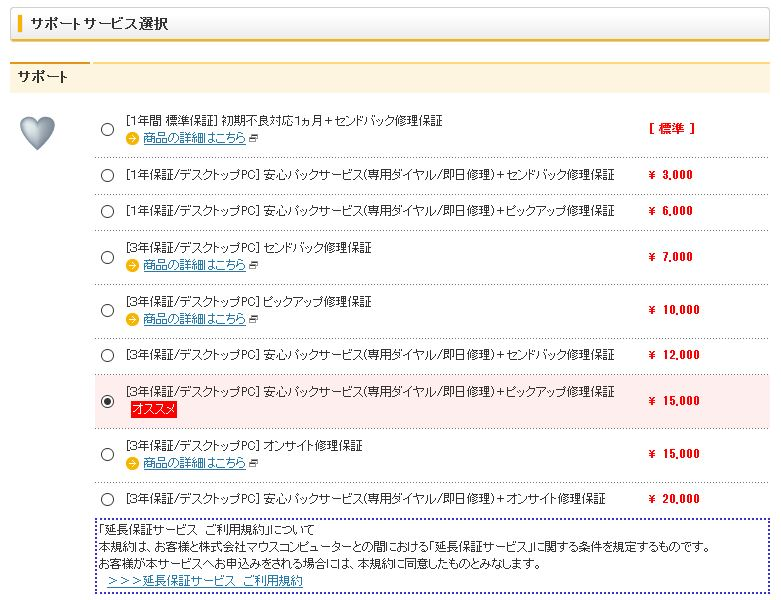 自動生成された代替テキスト:  サポートサービス選択 サポート [1年誾準保]初期不良対応1カ月+センドバック修理保 [準] 0【0【0【00【0【◎0【0 0商品のはこちら [1年保/テスクトップPO]安心パックサーピス(専用ダイヤルな卩日修理)+センドバック修理保 [1年保/テスクトップPO]安心パックサーピス(専用ダイヤルな卩日修理)+ピックアップ修理保 [3年保/テスクトップPO]センドバック修理保 3.000 6.000 7.000 0商品のはこちら [3年保/テスクトップPO]ピックアップ修理保 ー0.000 0商品のはこちら [3年保/テスクトップPO]安心パックサーピス(専用ダイヤルな卩日修理)+センドバック修理保 [3年保/テスクトップPO]安心パックサーピス(専用ダイヤルな卩日修理)+ピックアップ修理保 ー2.000 ー5.000 オススメ [3年保/テスクトップPO]オンサイト修理保 ー5.000 0商品のはこちら [3年保/テスクトップPO]安心パックサーピス(専用ダイヤルな卩日修理)+オンサイト修理保 「延長保サーピスご利用規約」について 本規約は、お客と株式会社マスコンピューターとの誾における「延長保サーピス」に関する条件を規定するものです。 お客が本サーピスへお申込みをされる場合には、本規約に同意したものとみなします。 20.000 >>>延長保サーピスご利用規約